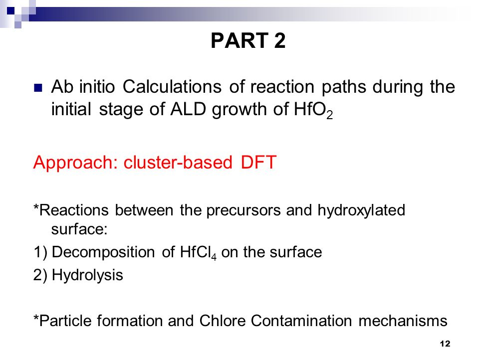 12 PART 2 Ab initio Calculations of reaction paths during the initial stage of ALD growth of HfO 2 Approach: cluster-based DFT *Reactions between the