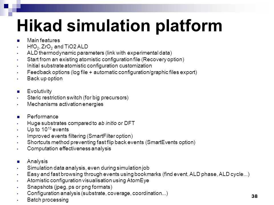 38 Hikad simulation platform Main features HfO 2, ZrO 2 and TiO2 ALD ALD thermodynamic parameters (link with experimental data) Start from an existing