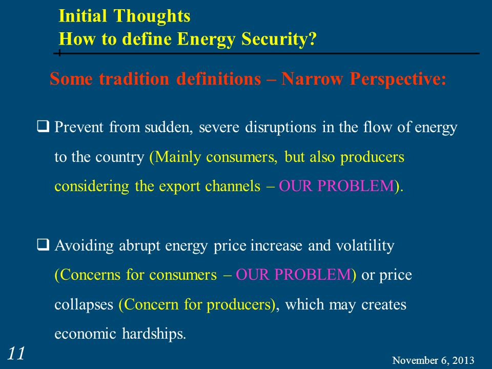 Initial Thoughts How to define Energy Security? November 6, 2013 11 Some tradition definitions – Narrow Perspective: Prevent from sudden, severe disru