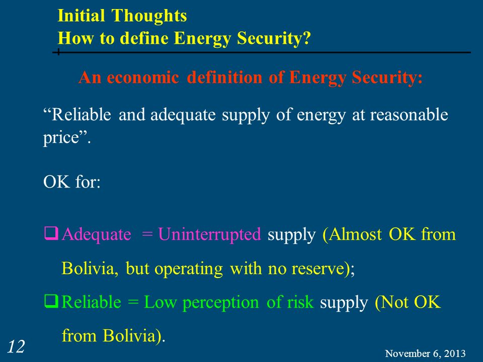 Initial Thoughts How to define Energy Security? November 6, 2013 12 Reliable and adequate supply of energy at reasonable price. OK for: Adequate = Uni