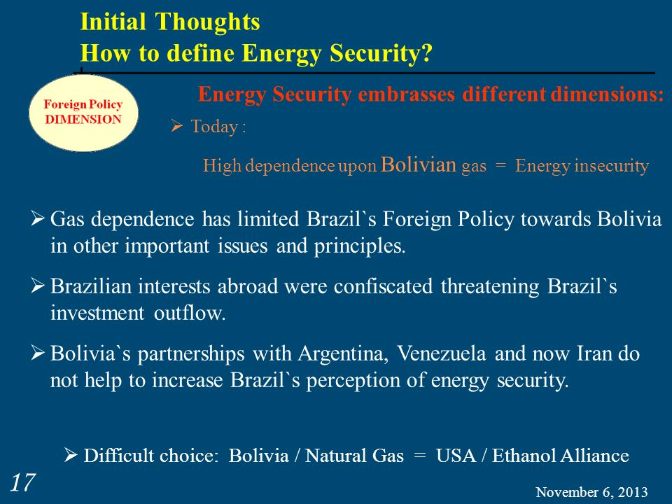 November 6, 2013 17 Gas dependence has limited Brazil`s Foreign Policy towards Bolivia in other important issues and principles. Brazilian interests a