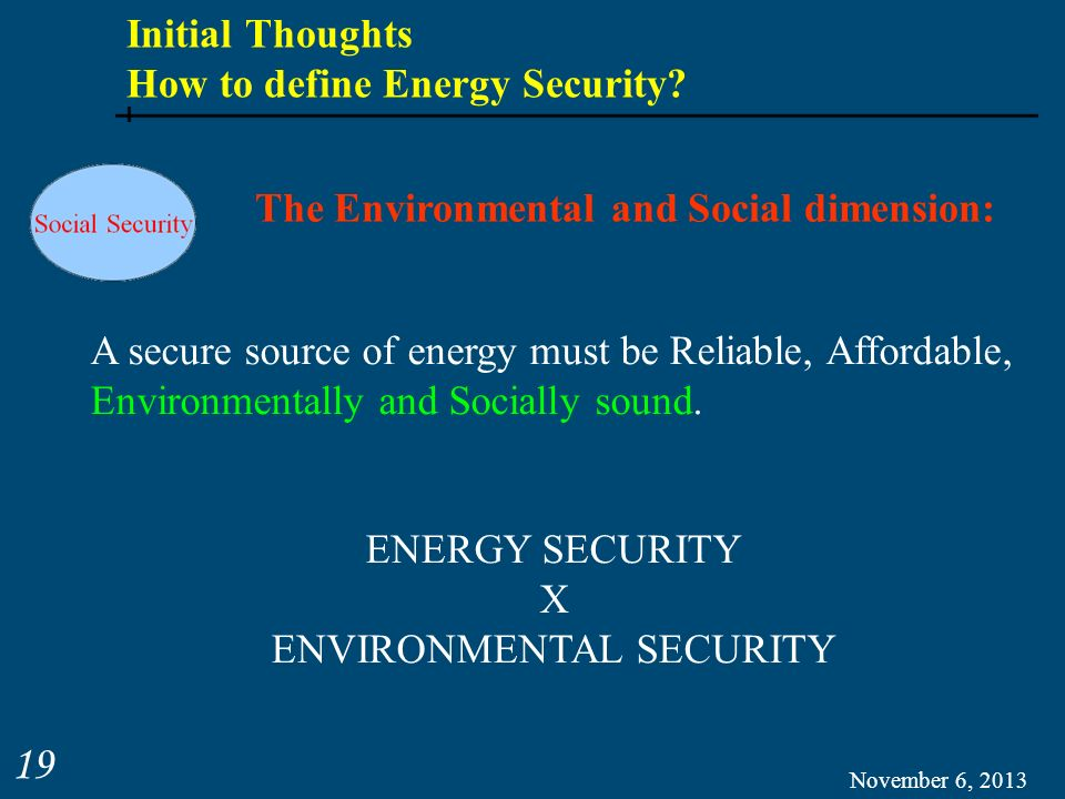 November 6, 2013 19 Initial Thoughts How to define Energy Security? The Environmental and Social dimension: A secure source of energy must be Reliable