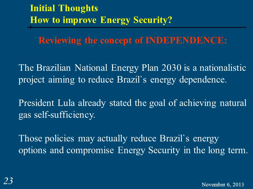 November 6, 2013 23 Reviewing the concept of INDEPENDENCE: The Brazilian National Energy Plan 2030 is a nationalistic project aiming to reduce Brazil`
