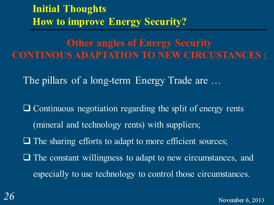 November 6, 2013 26 Other angles of Energy Security CONTINOUS ADAPTATION TO NEW CIRCUSTANCES : The pillars of a long-term Energy Trade are … Continuou