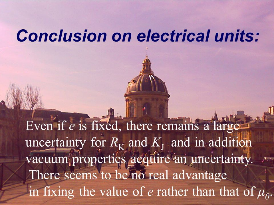 Conclusion on electrical units: Even if e is fixed, there remains a large uncertainty for R K and K J and in addition vacuum properties acquire an unc