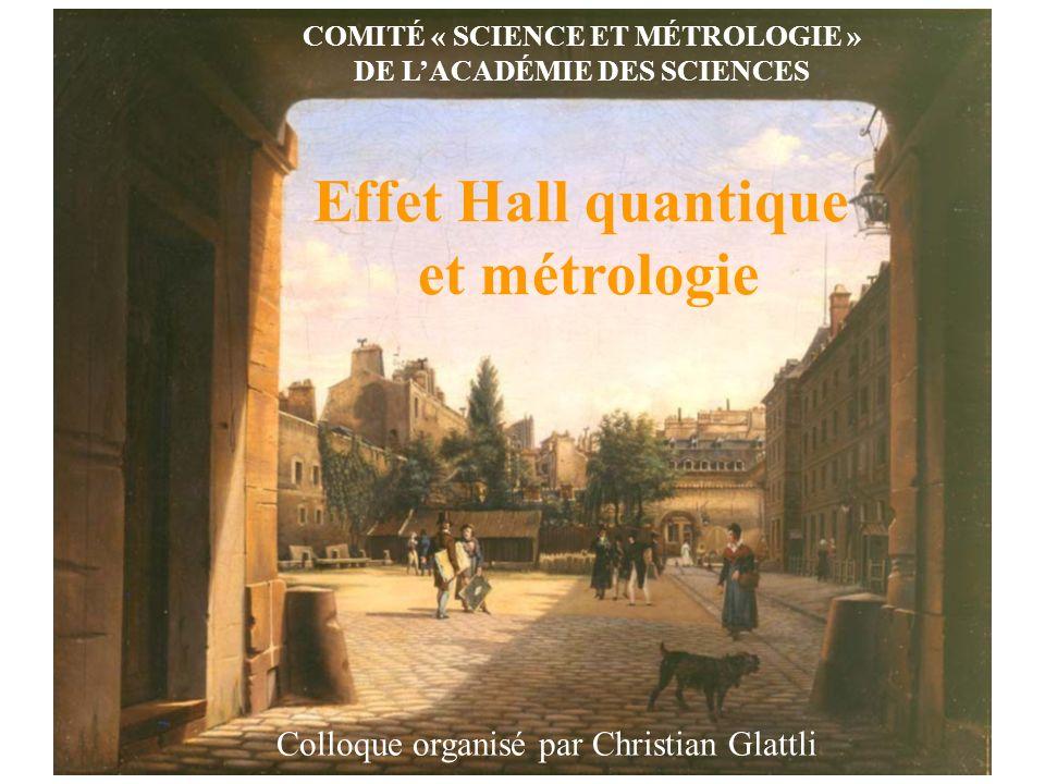COMITÉ « SCIENCE ET MÉTROLOGIE » DE LACADÉMIE DES SCIENCES Effet Hall quantique et métrologie Colloque organisé par Christian Glattli