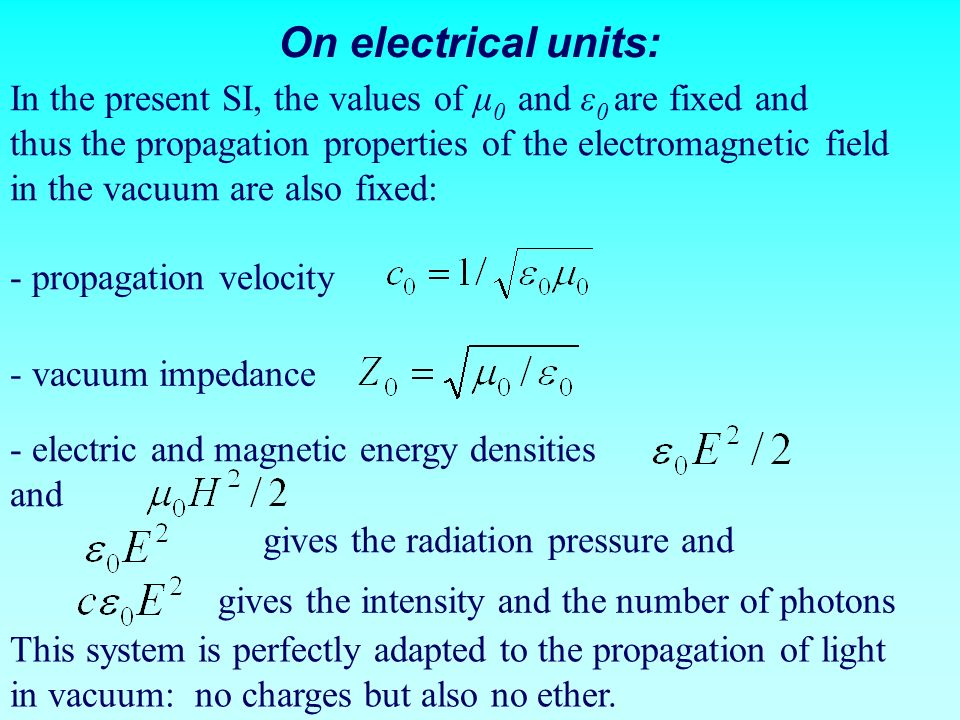 On electrical units: In the present SI, the values of μ 0 and ε 0 are fixed and thus the propagation properties of the electromagnetic field in the va