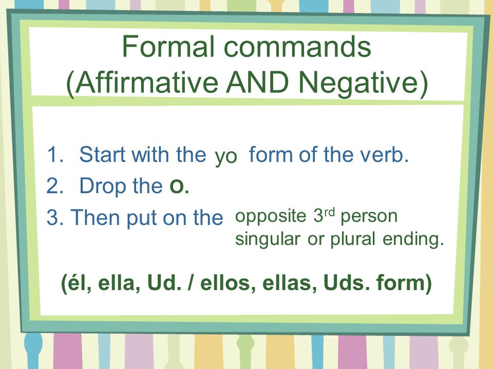 Formal commands (Affirmative AND Negative) 1.Start with the form of the verb. 2.Drop the 3. Then put on the yo (él, ella, Ud. / ellos, ellas, Uds. for