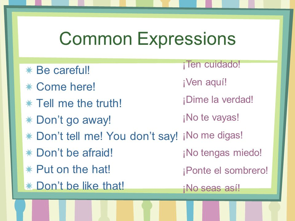 Common Expressions Be careful! Come here! Tell me the truth! Dont go away! Dont tell me! You dont say! Dont be afraid! Put on the hat! Dont be like th