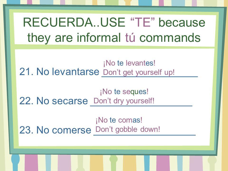 RECUERDA..USE TE because they are informal tú commands 21. No levantarse _________________ 22. No secarse __________________ 23. No comerse __________