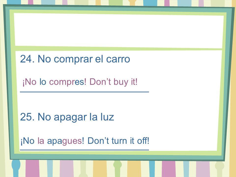 24. No comprar el carro ______________________ 25. No apagar la luz ______________________ ¡No lo compres! Dont buy it! ¡No la apagues! Dont turn it o