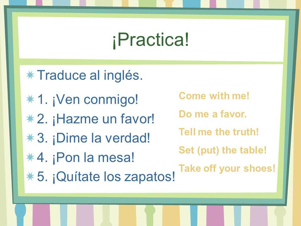 ¡Practica! Traduce al inglés. 1. ¡Ven conmigo! 2. ¡Hazme un favor! 3. ¡Dime la verdad! 4. ¡Pon la mesa! 5. ¡Quítate los zapatos! Come with me! Do me a