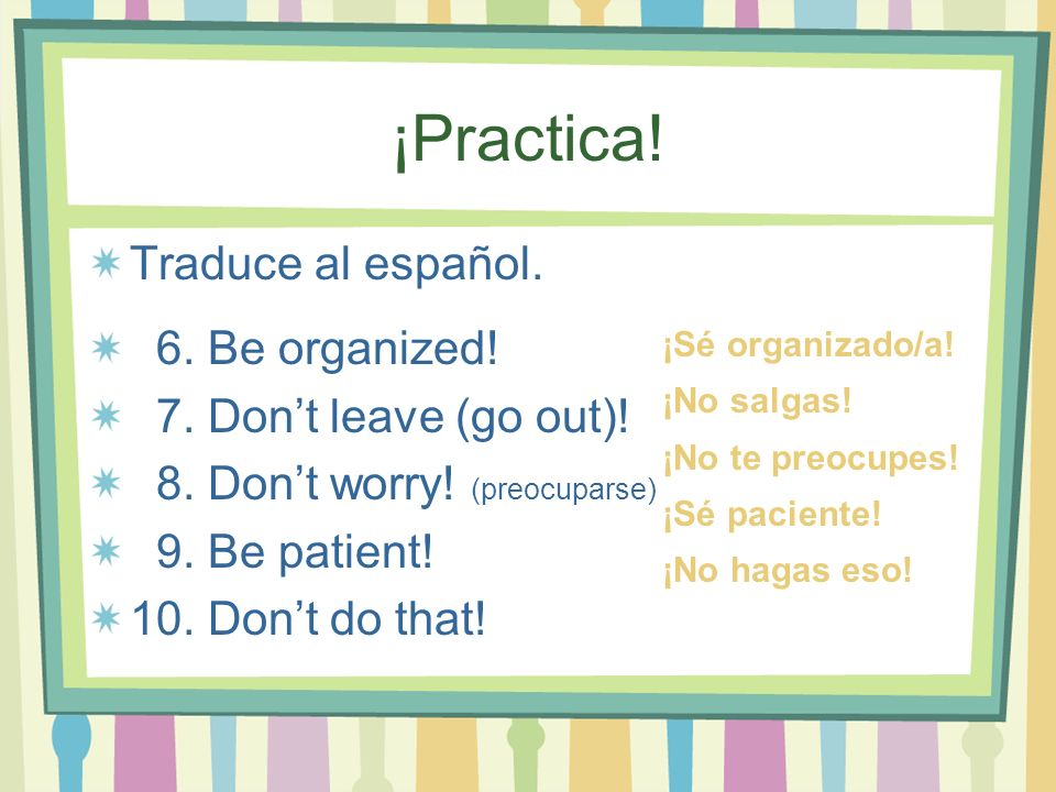 ¡Practica! Traduce al español. 6. Be organized! 7. Dont leave (go out)! 8. Dont worry! (preocuparse) 9. Be patient! 10. Dont do that! ¡Sé organizado/a