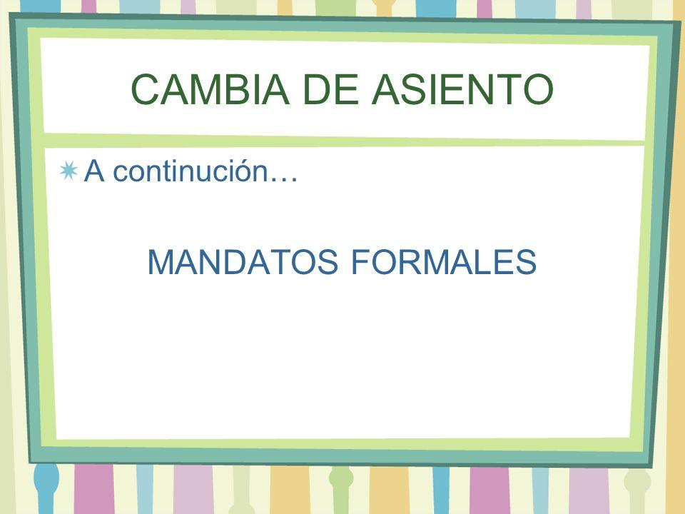 CAMBIA DE ASIENTO A continución… MANDATOS FORMALES