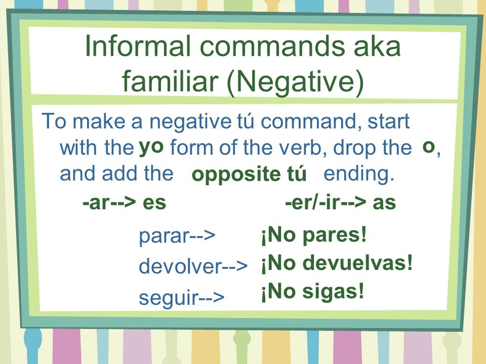 Informal commands aka familiar (Negative) To make a negative tú command, start with the form of the verb, drop the, and add the ending. parar--> devol