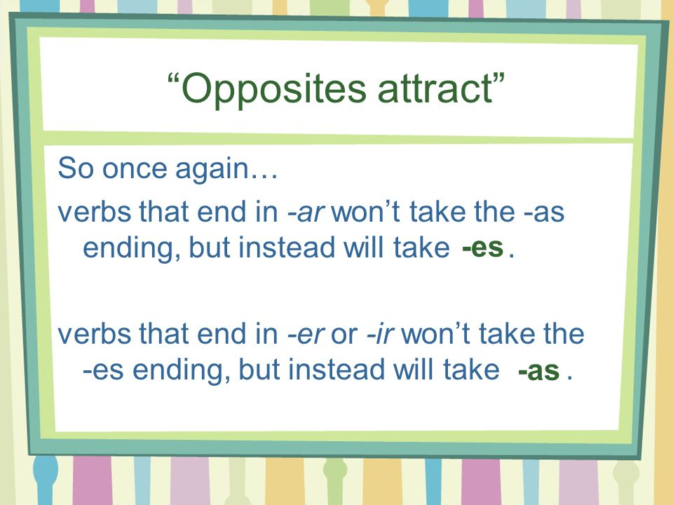 Opposites attract So once again… verbs that end in -ar wont take the -as ending, but instead will take. verbs that end in -er or -ir wont take the -es
