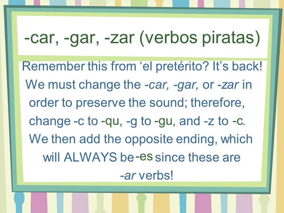 -car, -gar, -zar (verbos piratas) Remember this from el pretérito? Its back! We must change the -car, -gar, or -zar in order to preserve the sound; th