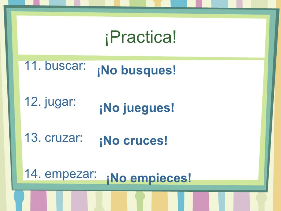 ¡Practica! 11. buscar: 12. jugar: 13. cruzar: 14. empezar: ¡No busques! ¡No juegues! ¡No cruces! ¡No empieces!