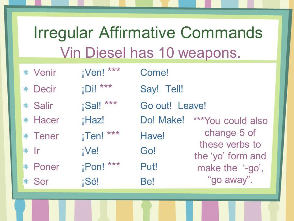 Irregular Affirmative Commands Venir¡Ven! *** Come! Decir¡Di! *** Say! Tell! Salir¡Sal! *** Go out! Leave! Hacer ¡Haz! Do! Make! Tener ¡Ten! *** Have!