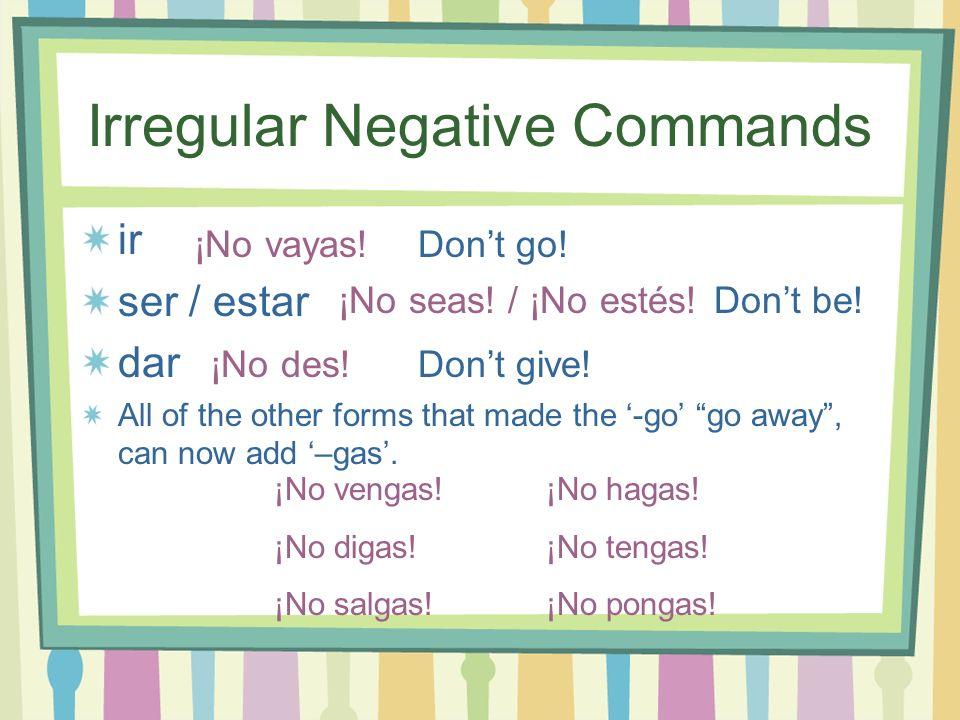 Irregular Negative Commands ir ser / estar dar All of the other forms that made the -go go away, can now add –gas. ¡No vayas! ¡No seas! / ¡No estés! D