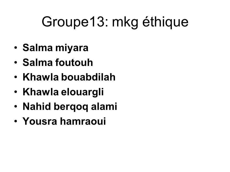 Groupe13: mkg éthique Salma miyara Salma foutouh Khawla bouabdilah Khawla elouargli Nahid berqoq alami Yousra hamraoui