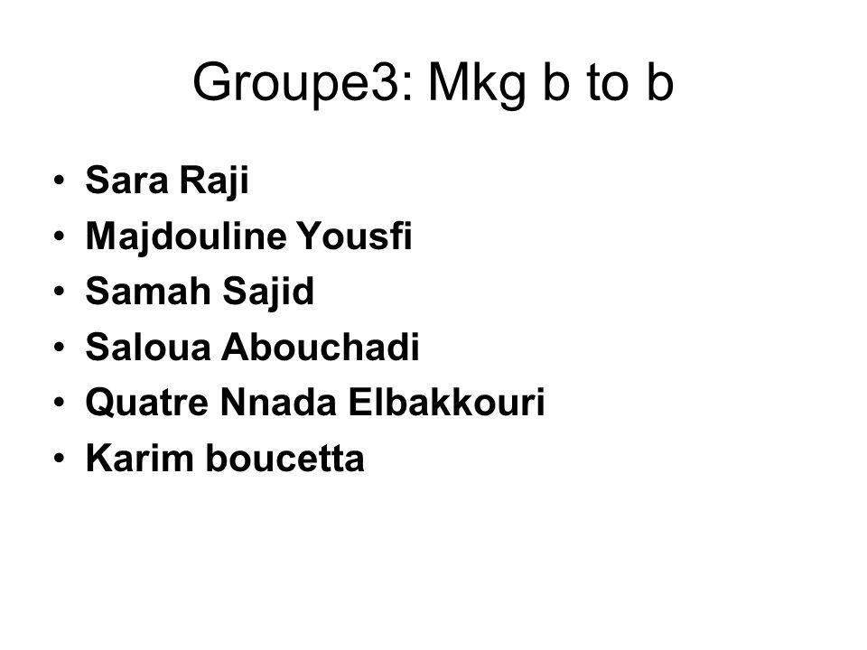 Groupe3: Mkg b to b Sara Raji Majdouline Yousfi Samah Sajid Saloua Abouchadi Quatre Nnada Elbakkouri Karim boucetta