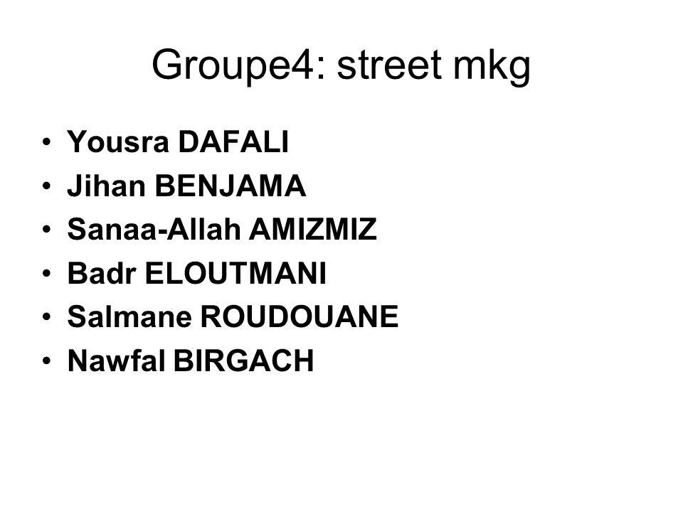 Groupe4: street mkg Yousra DAFALI Jihan BENJAMA Sanaa-Allah AMIZMIZ Badr ELOUTMANI Salmane ROUDOUANE Nawfal BIRGACH