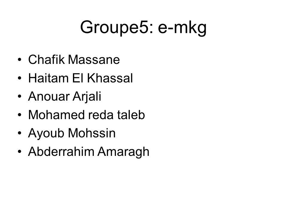 Groupe5: e-mkg Chafik Massane Haitam El Khassal Anouar Arjali Mohamed reda taleb Ayoub Mohssin Abderrahim Amaragh