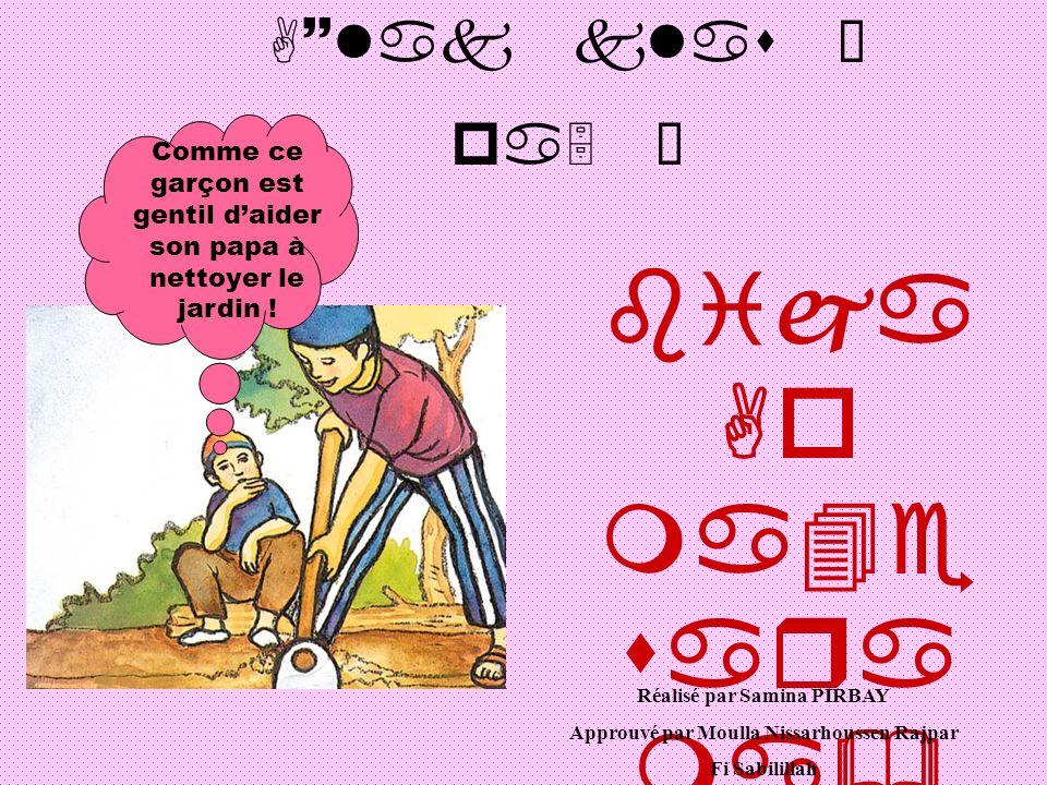 A~lak klas Ì pa5 Î bija Ao ma4e sara ma& saŸ& Ivca ro Comme ce garçon est gentil daider son papa à nettoyer le jardin ! Réalisé par Samina PIRBAY Appr