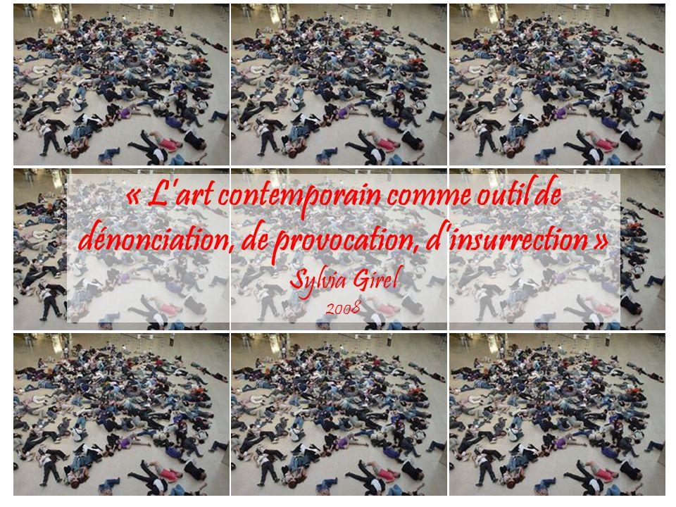 « Lart contemporain comme outil de dénonciation, de provocation, dinsurrection » Sylvia Girel 2008