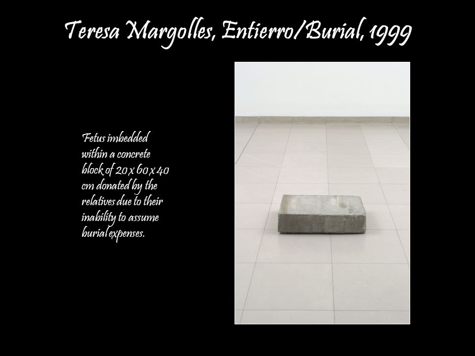 Teresa Margolles, Entierro/Burial, 1999 Fetus imbedded within a concrete block of 20 x 60 x 40 cm donated by the relatives due to their inability to a