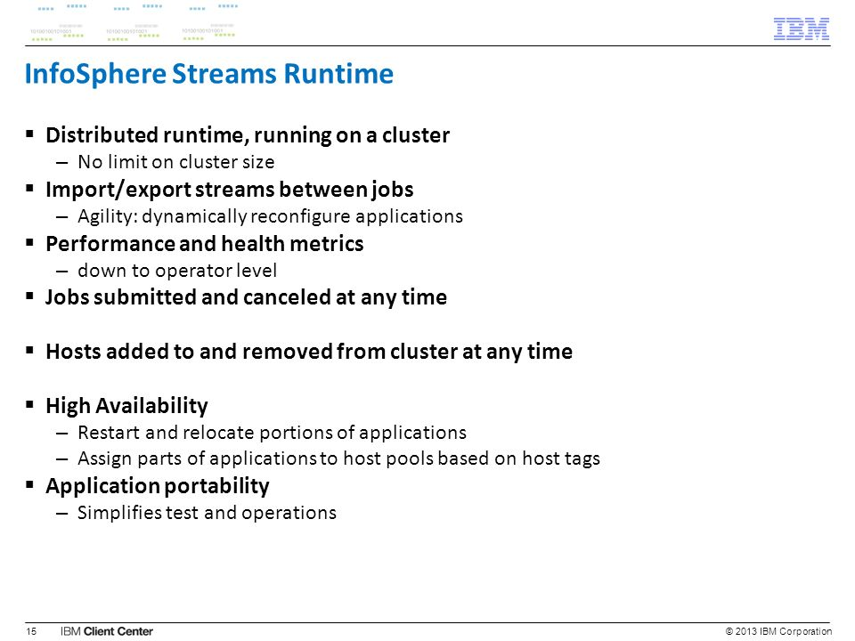 InfoSphere Streams Runtime Distributed runtime, running on a cluster – No limit on cluster size Import/export streams between jobs – Agility: dynamica