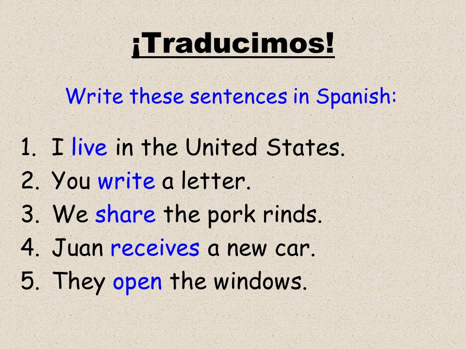 ¡Traducimos! Write these sentences in Spanish: 1.I live in the United States. 2.You write a letter. 3.We share the pork rinds. 4.Juan receives a new c