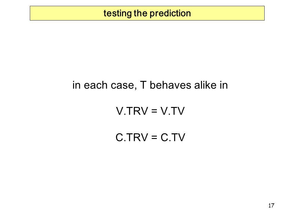 17 testing the prediction in each case, T behaves alike in V.TRV = V.TV C.TRV = C.TV