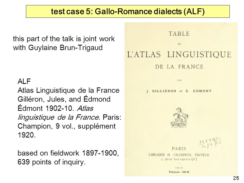 25 test case 5: Gallo-Romance dialects (ALF) ALF Atlas Linguistique de la France Gilléron, Jules, and Édmond Édmont 1902-10. Atlas linguistique de la