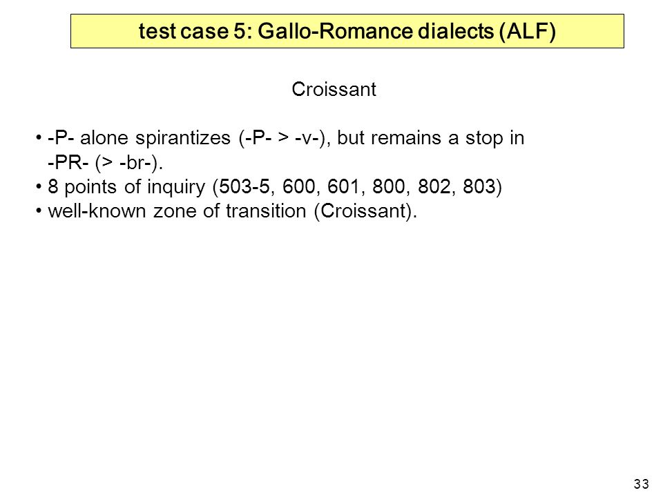 33 test case 5: Gallo-Romance dialects (ALF) Croissant -P- alone spirantizes (-P- > -v-), but remains a stop in -PR- (> -br-). 8 points of inquiry (50