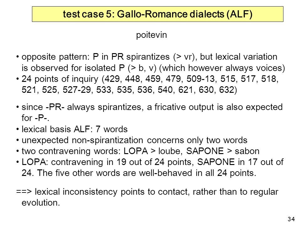 34 test case 5: Gallo-Romance dialects (ALF) poitevin opposite pattern: P in PR spirantizes (> vr), but lexical variation is observed for isolated P (