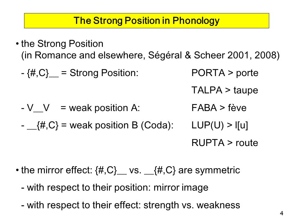 4 The Strong Position in Phonology the Strong Position (in Romance and elsewhere, Ségéral & Scheer 2001, 2008) - {#,C}__ = Strong Position: PORTA > po