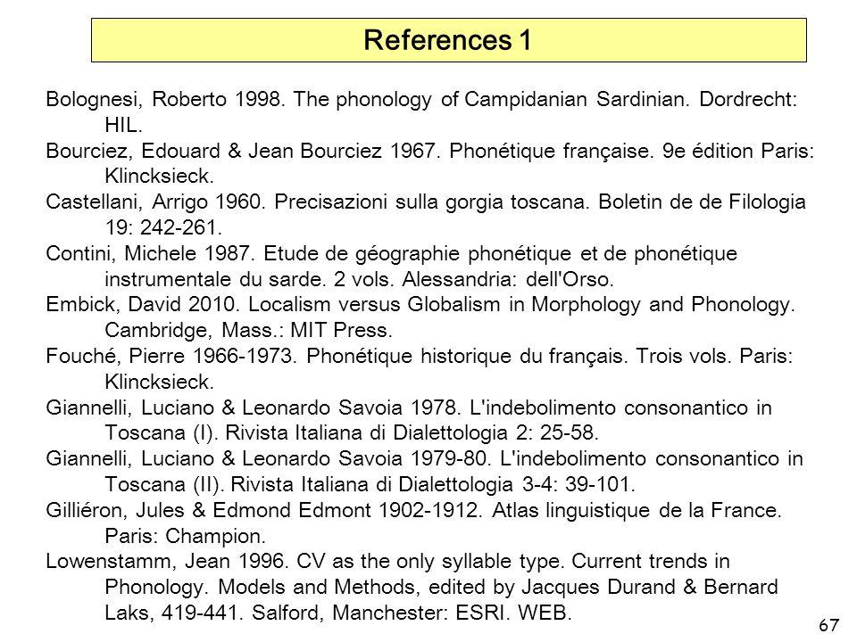 67 References 1 Bolognesi, Roberto 1998. The phonology of Campidanian Sardinian. Dordrecht: HIL. Bourciez, Edouard & Jean Bourciez 1967. Phonétique fr