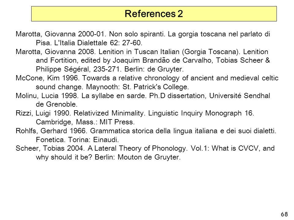 68 References 2 Marotta, Giovanna 2000-01. Non solo spiranti. La gorgia toscana nel parlato di Pisa. L'Italia Dialettale 62: 27-60. Marotta, Giovanna
