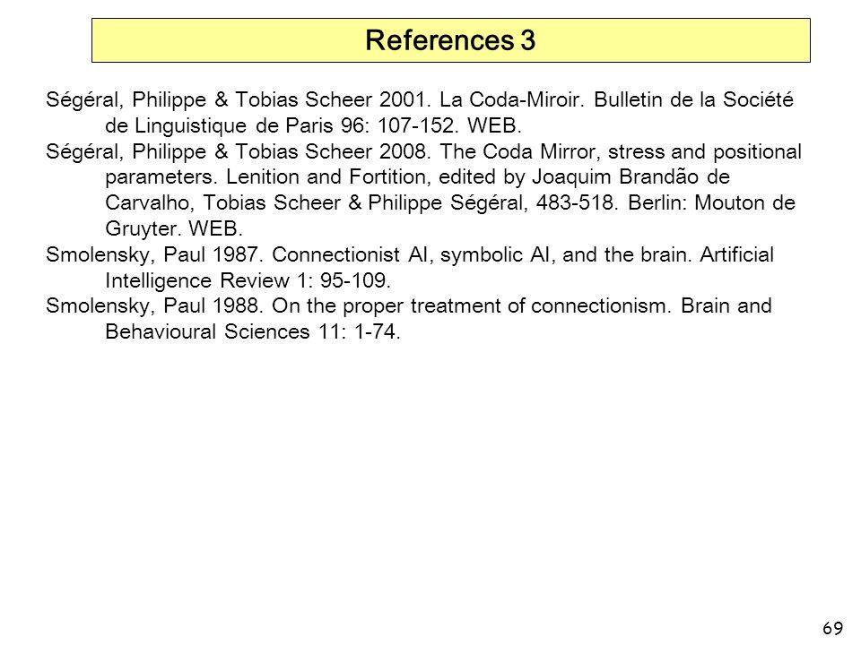 69 References 3 Ségéral, Philippe & Tobias Scheer 2001. La Coda-Miroir. Bulletin de la Société de Linguistique de Paris 96: 107-152. WEB. Ségéral, Phi