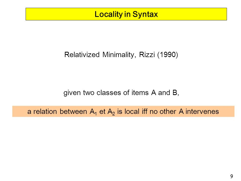 9 Locality in Syntax Relativized Minimality, Rizzi (1990) given two classes of items A and B, a relation between A 1 et A 2 is local iff no other A in