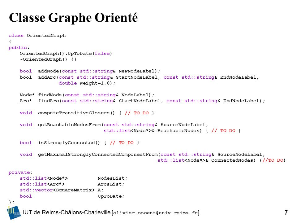 IUT de Reims-Châlons-Charleville [ olivier.nocent@univ-reims.fr ]7 Classe Graphe Orienté class OrientedGraph { public: OrientedGraph():UpToDate(false) ~OrientedGraph() {} bool addNode(const std::string& NewNodeLabel); bool addArc(const std::string& StartNodeLabel, const std::string& EndNodeLabel, double Weight=1.0); Node* findNode(const std::string& NodeLabel); Arc* findArc(const std::string& StartNodeLabel, const std::string& EndNodeLabel); void computeTransitiveClosure() { // TO DO } void getReachableNodesFrom(const std::string& SourceNodeLabel, std::list & ReachableNodes) { // TO DO } bool isStronglyConnected() { // TO DO } void getMaximalStronglyConnectedComponentFrom(const std::string& SourceNodeLabel, std::list & ConnectedNodes) {//TO DO} private: std::list NodesList; std::list ArcsList; std::vector A; bool UpToDate; };