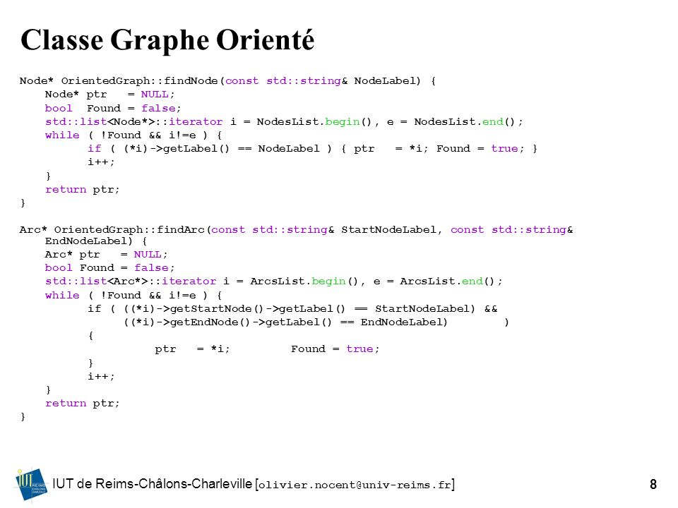 IUT de Reims-Châlons-Charleville [ olivier.nocent@univ-reims.fr ]8 Classe Graphe Orienté Node* OrientedGraph::findNode(const std::string& NodeLabel) { Node* ptr = NULL; bool Found = false; std::list ::iterator i = NodesList.begin(), e = NodesList.end(); while ( !Found && i!=e ) { if ( (*i)->getLabel() == NodeLabel ) { ptr = *i; Found = true; } i++; } return ptr; } Arc* OrientedGraph::findArc(const std::string& StartNodeLabel, const std::string& EndNodeLabel) { Arc* ptr = NULL; bool Found = false; std::list ::iterator i = ArcsList.begin(), e = ArcsList.end(); while ( !Found && i!=e ) { if ( ((*i)->getStartNode()->getLabel() == StartNodeLabel) && ((*i)->getEndNode()->getLabel() == EndNodeLabel) ) { ptr = *i;Found = true; } i++; } return ptr; }