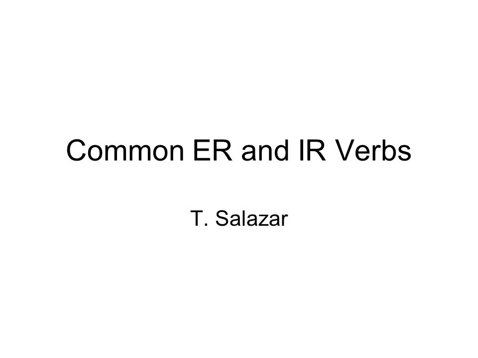 Common ER and IR Verbs T. Salazar