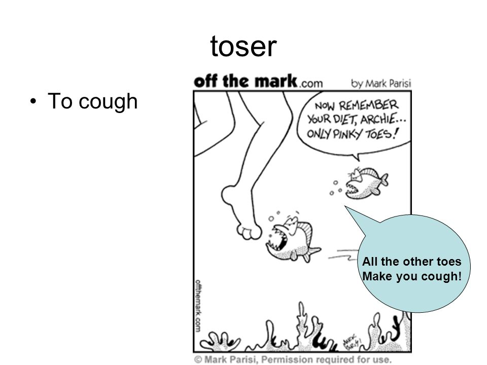 toser To cough All the other toes Make you cough!