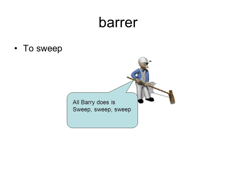 barrer To sweep All Barry does is Sweep, sweep, sweep