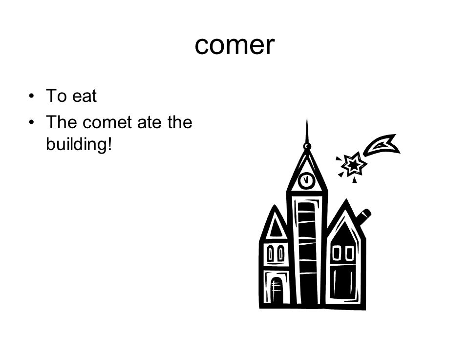 comer To eat The comet ate the building!