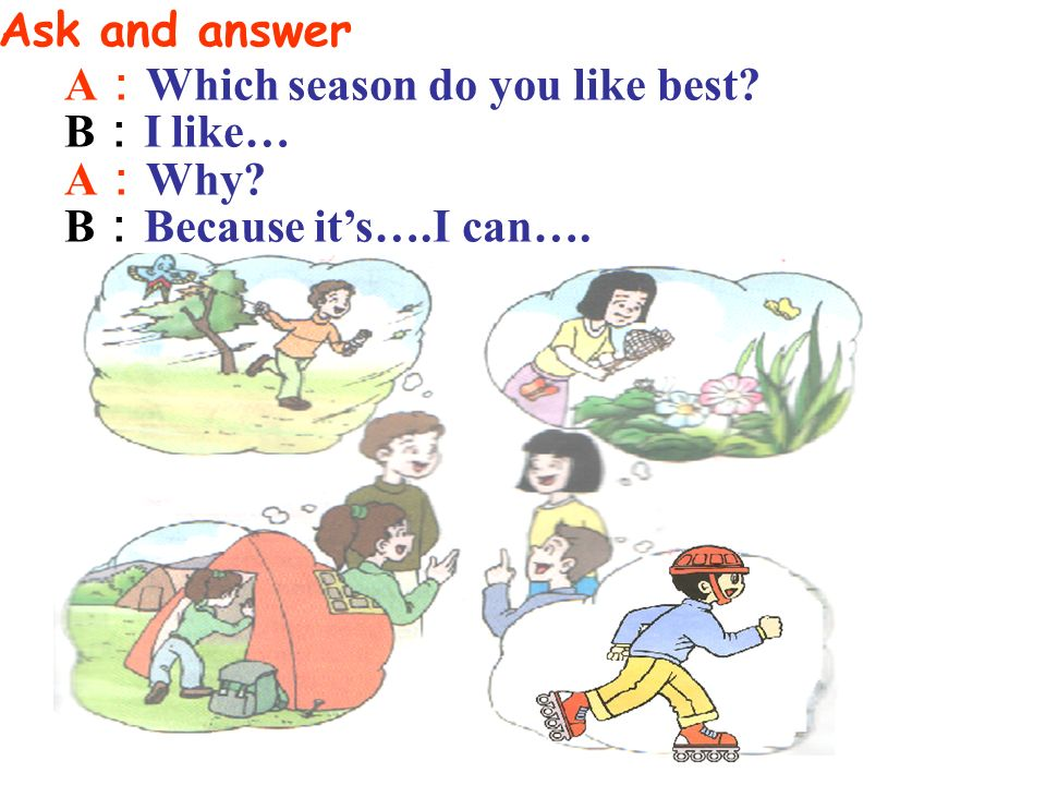 I like summer best. Because its hot. I can go swimming. Which season do you like best? Why? A: B:
