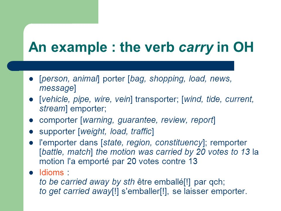 An example : the verb carry in OH [person, animal] porter [bag, shopping, load, news, message] [vehicle, pipe, wire, vein] transporter; [wind, tide, c